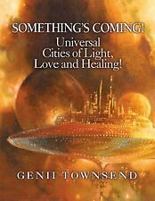 SOMETHING'S COMING! Universal Cities of Light, Love, and Healing!, Genii Townsen
