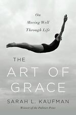 The Art of Grace : On Moving Well Through Life by Sarah L. Kaufman (2015,...