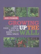 Vertical Vegetables : How to Grow Crops on Walls and Roofs and in Small...