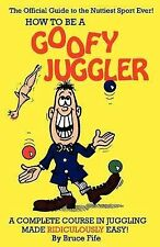 How to be a Goofy Juggler: A Complete Course in Juggling Made Ridiculously...