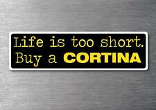 Lifes to short buy a Cortina sticker quality 7yr vinyl water & fade proof ford