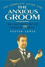The Complete Guide for the Anxious Groom: How to Avoid Everything That Could Go