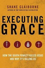 Executing Grace : Why It Is Time to Put the Death Penalty to Death by Shane...