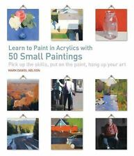 Learn to Paint in Acrylics with 50 Small Paintings : Pick up the Skills * Put...