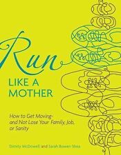 Run Like a Mother: How to Get Moving and Not Lose Your Job, Family, or Sanity...