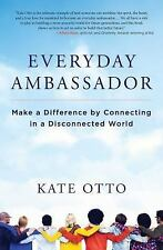 Everyday Ambassador : Make a Difference by Connecting in a Disconnected World...