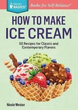 How to Make Ice Cream: 51 Recipes for Classic and Contemporary Flavors. A Storey