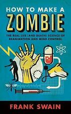 How to Make a Zombie : The Real Life (and Death) Science of Reanimation and...