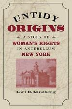 Untidy Origins: A Story of Woman's Rights in Antebellum New York, Ginzberg, Lori