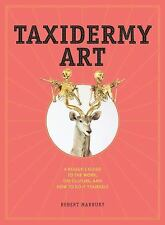 Taxidermy Art : A Rogue's Guide to the Work, the Culture, and How to Do It...