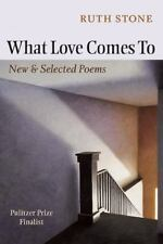 What Love Comes To : New and Selected Poems by Ruth Stone (2010, Paperback)