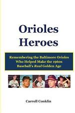 Orioles Heroes : Remembering the Baltimore Orioles Who Helped Make the 1960s...