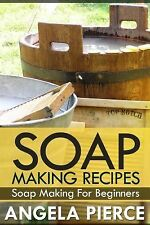 Soap Making Recipes : Soap Making for Beginners by Angela Pierce (2013, Book,...