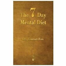 The Seven Day Mental Diet : How to Change Your Life in a Week by Emmet Fox...