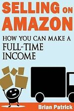 Selling on Amazon : How You Can Make a Full-Time Income Selling on Amazon by...