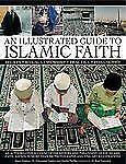 An Illustrated Guide to Islamic Faith: An authoritative account of the history a