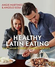 Healthy Latin Eating : Our Favorite Family Recipes Remixed by Angelo Sosa and...