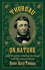 Thoreau on Nature : Sage Words on Finding Harmony with the Natural World by...