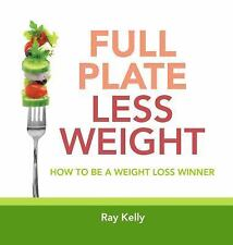 Full Plate, Less Weight : How to Be a Weight Loss Winner by Ray Kelly (2015,...
