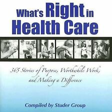 What's Right in Health Care : 365 Stories of Purpose, Worthwhile Work, and...