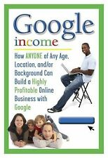 Google Income: How Anyone of Any Age, Location, AndOr Background Can B-ExLibrary