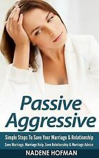 Passive Aggressive : Simple Steps to Save Your Marriage and Relationship -...