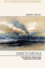 Ores to Metals : The Rocky Mountain Smelting Industry by James E., Jr. Fell...