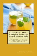Alkaline Body - How to Change an Acid Body into an Alkaline Body : Discover...
