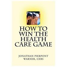 How to Win the Health Care Game by Jonathan Warner (2013, Paperback)
