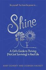 Shine : A Girl's Guide to Thriving (Not Just Surviving) in Real Life by...
