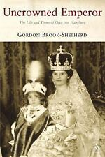 Uncrowned Emperor : The Life and Times of Otto Von Habsburg by Gordon...
