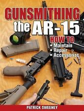 Gunsmithing the AR-15 by Sweeney / Maintenance * Repair * Accessorize