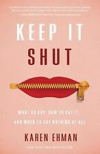 Keep It Shut : What to Say, How to Say It, and When to Say Nothing at All