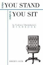 Where You Stand Is Where You Sit: An Academic Administrator?s Handbook, Smith, R
