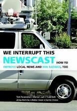 We Interrupt This Newscast: How to Improve Local News and Win Ratings, Too Rose