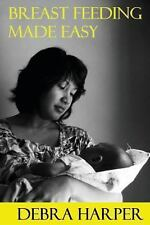 Breast Feeding Made Easy : How to Breastfeed for Mothers of Newborns by Debra...