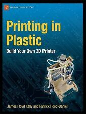 Printing in Plastic : Build Your Own 3D Printer by Patrick Hood-Daniel and...