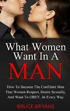 What Women Want in a Man : How to Become the Confident Man That Women...