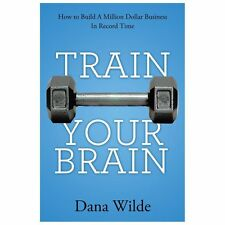 Train Your Brain : How to Build a Million Dollar Business in Record Time by...