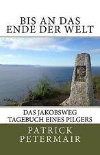 Bis an das Ende der Welt : Das Jakobsweg Tagebuch Eines Pilgers by Patrick...