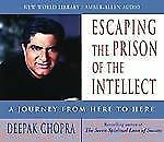 Chopra, Deepak Ser.: Escaping the Prison of the Intellect : A Journey from Here