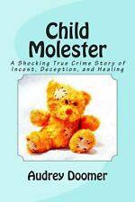 Child Molester : A Shocking True Crime Story of Incest, Deception, and...