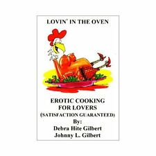 Lovin' in the Oven : Erotic Cooking for Lovers by Johnny L. Gilbert and Debra...