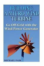 Building a Micro Wind Turbine: Go off-Grid with the Wind Power Generator :...
