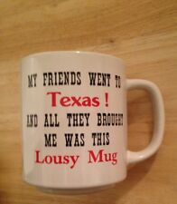 """CUP-""""MY FRIENDS WENT TO  Texas  AND ALL THEY BROUGHT  ME WAS THIS  LOUSY MUG"""""""