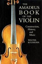 The Amadeus Book of the Violin : Construction, History and Music by Walter Kolne