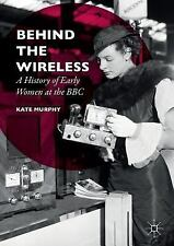 Behind the Wireless : A History of Early Women at the BBC by Kate Murphy...