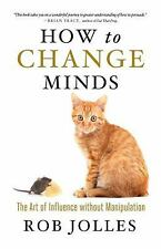How to Change Minds: The Art of Influence without Manipulation by Jolles, Rob