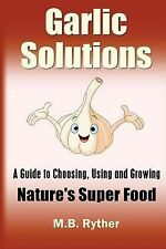 Garlic Solutions: a Guide to Choosing, Using and Growing Nature's Super Food...