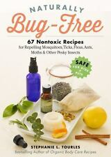 Naturally Bug-Free: 75 Nontoxic Recipes for Repelling Mosquitoes, Ticks, Fleas,